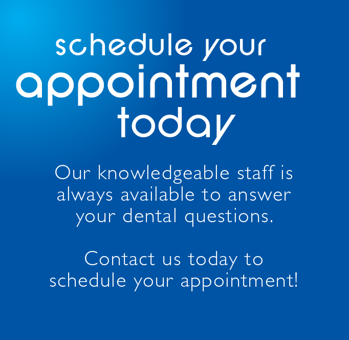 Schedule Your Appointment Today - Our dental staff is always available to answer all of your dental questions